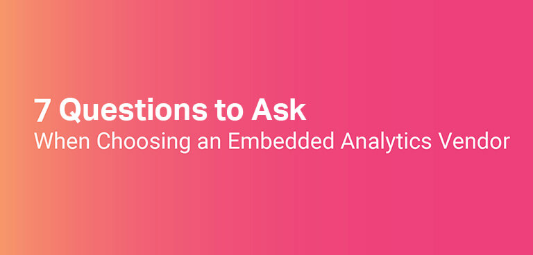 7 Points to Consider when Choosing an Embedded Analytics Vendor